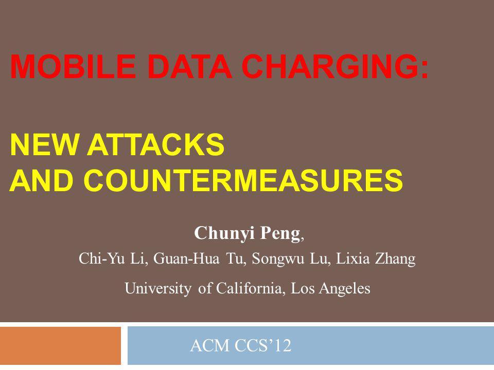 MOBILE DATA CHARGING: ACM CCS12 NEW ATTACKS AND COUNTERMEASURES Chunyi Peng, Chi-Yu Li, Guan-Hua Tu, Songwu Lu, Lixia Zhang University of California,