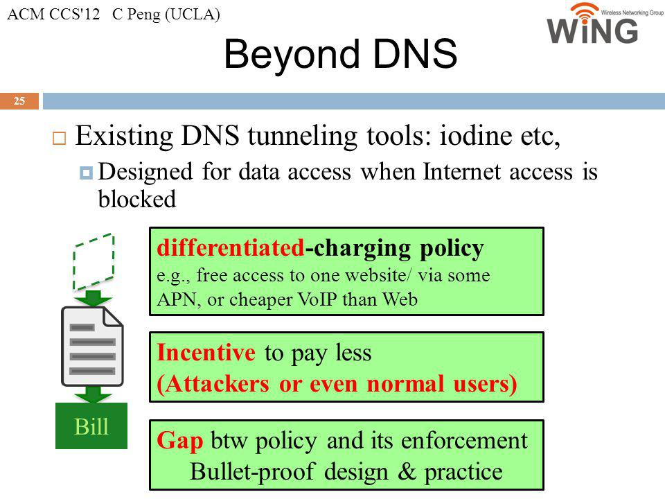 Beyond DNS 25 Existing DNS tunneling tools: iodine etc, Designed for data access when Internet access is blocked differentiated-charging policy e.g.,