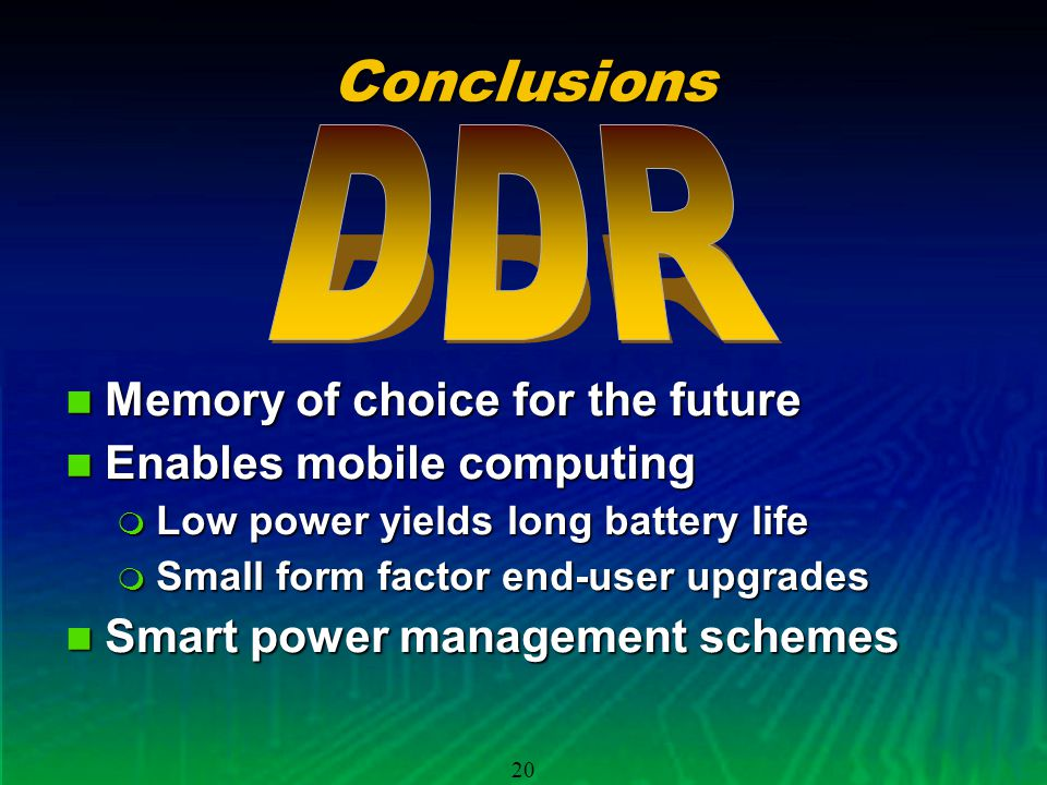 20Conclusions Memory of choice for the future Memory of choice for the future Enables mobile computing Enables mobile computing Low power yields long battery life Low power yields long battery life Small form factor end-user upgrades Small form factor end-user upgrades Smart power management schemes Smart power management schemes