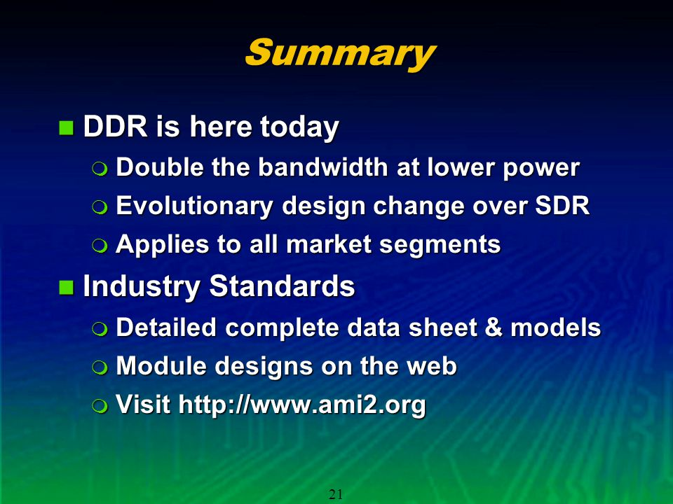 21Summary DDR is here today DDR is here today Double the bandwidth at lower power Double the bandwidth at lower power Evolutionary design change over SDR Evolutionary design change over SDR Applies to all market segments Applies to all market segments Industry Standards Industry Standards Detailed complete data sheet & models Detailed complete data sheet & models Module designs on the web Module designs on the web Visit http://www.ami2.org Visit http://www.ami2.org