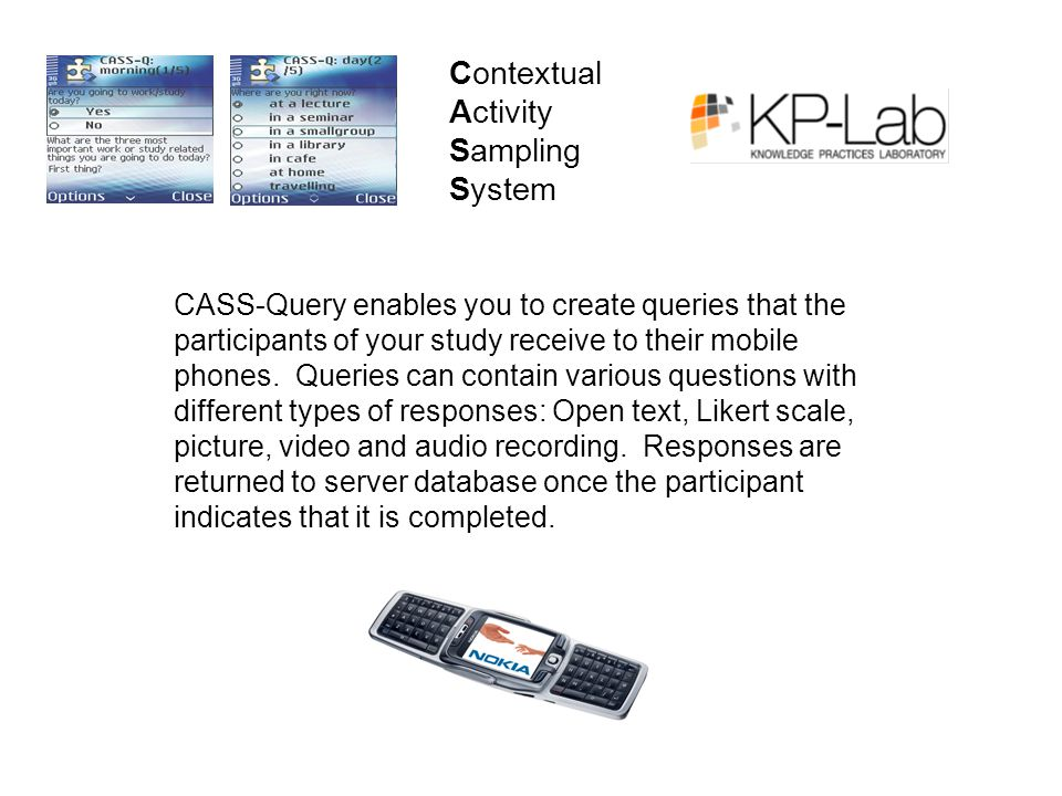 Contextual Activity Sampling System CASS-Query enables you to create queries that the participants of your study receive to their mobile phones.