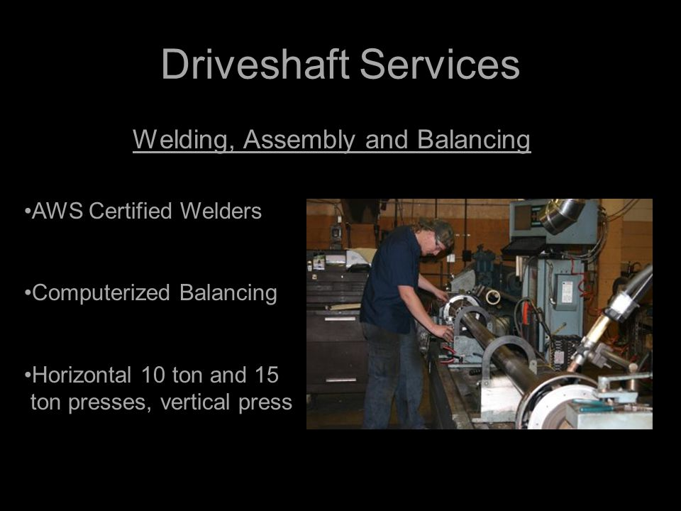 Driveshaft Services Welding, Assembly and Balancing AWS Certified Welders Computerized Balancing Horizontal 10 ton and 15 ton presses, vertical press