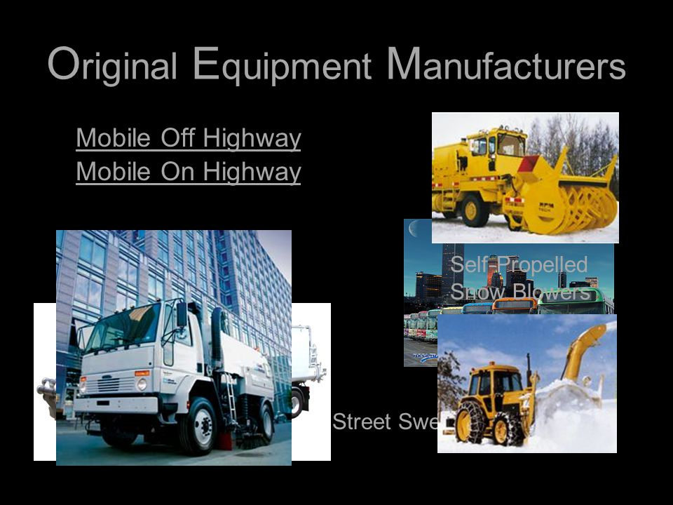 O riginal E quipment M anufacturers Mobile Off Highway Mobile On Highway Vacuum Trucks Busses Street Sweepers Self-Propelled Snow Blowers