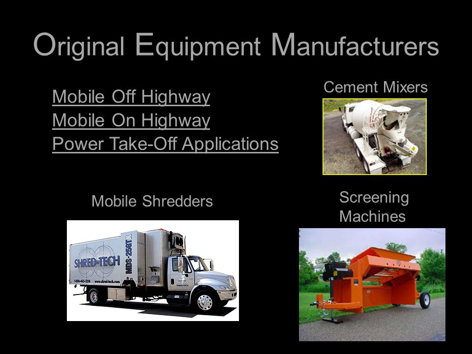 O riginal E quipment M anufacturers Mobile Off Highway Mobile On Highway Power Take-Off Applications Cement Mixers Screening Machines Mobile Shredders