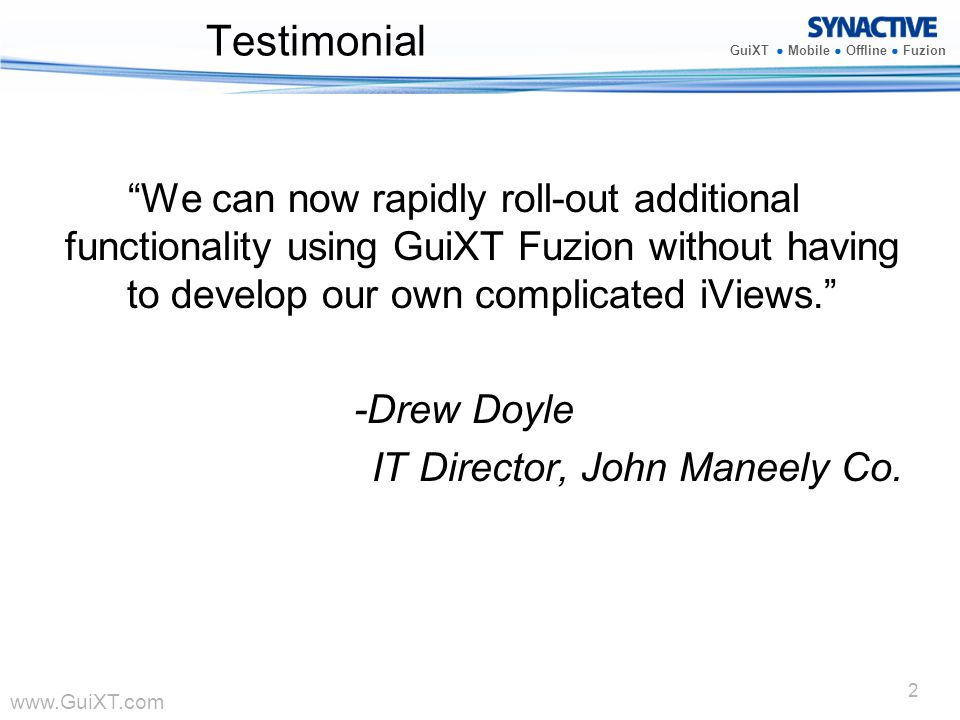 www.GuiXT.com GuiXT Mobile Offline Fuzion 2 Testimonial We can now rapidly roll-out additional functionality using GuiXT Fuzion without having to deve