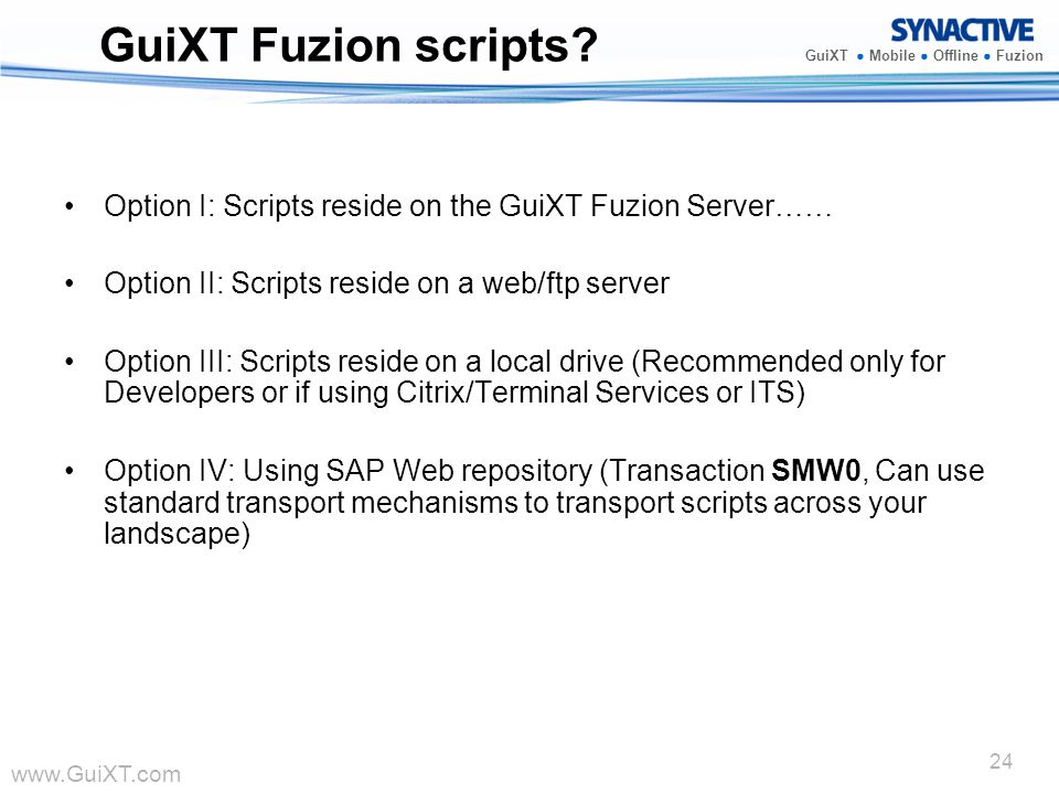 www.GuiXT.com GuiXT Mobile Offline Fuzion 24 GuiXT Fuzion scripts? Option I: Scripts reside on the GuiXT Fuzion Server …… Option II: Scripts reside on