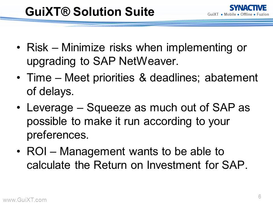 www.GuiXT.com GuiXT Mobile Offline Fuzion 6 GuiXT® Solution Suite Risk – Minimize risks when implementing or upgrading to SAP NetWeaver. Time – Meet p
