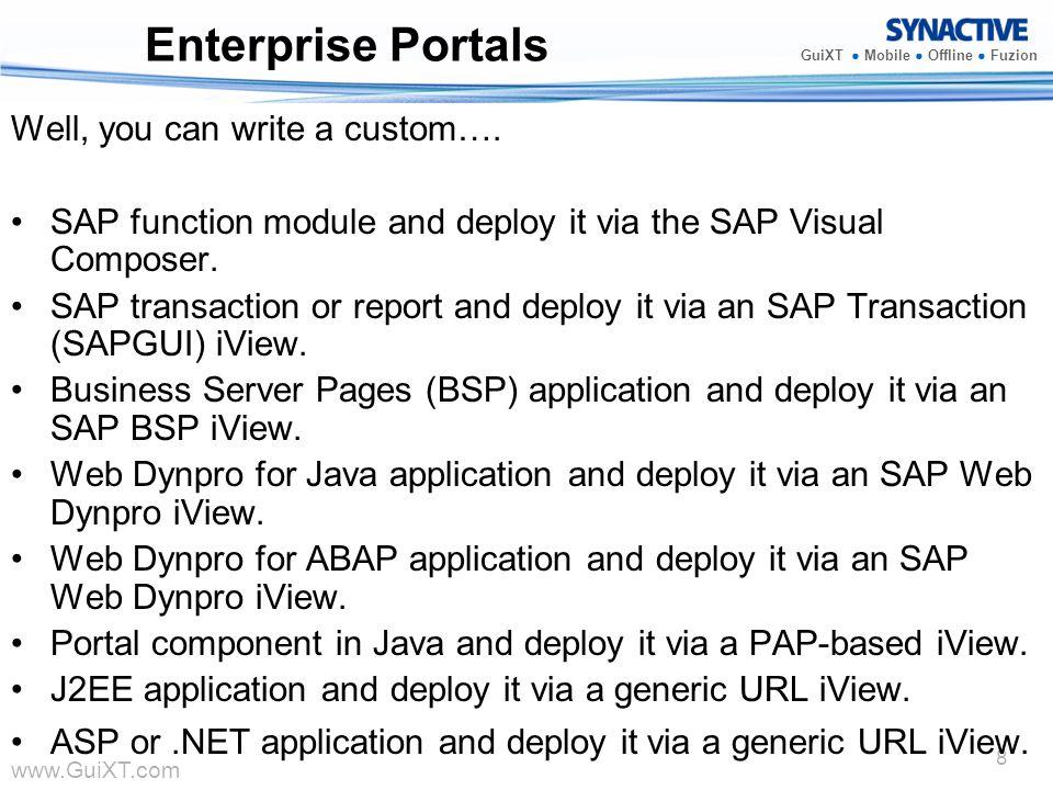 www.GuiXT.com GuiXT Mobile Offline Fuzion 8 Enterprise Portals Well, you can write a custom…. SAP function module and deploy it via the SAP Visual Com