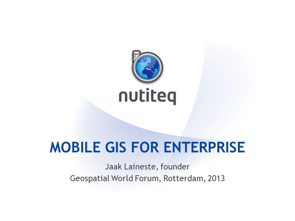 MOBILE GIS FOR ENTERPRISE Jaak Laineste, founder Geospatial World Forum, Rotterdam, 2013