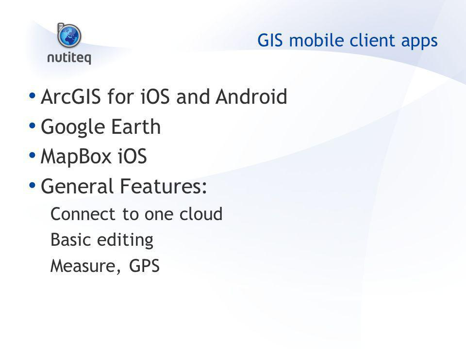 GIS mobile client apps ArcGIS for iOS and Android Google Earth MapBox iOS General Features: Connect to one cloud Basic editing Measure, GPS