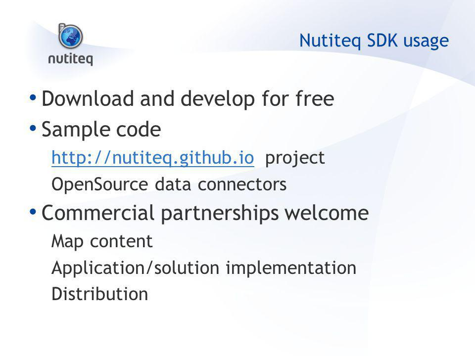 Nutiteq SDK usage Download and develop for free Sample code http://nutiteq.github.iohttp://nutiteq.github.io project OpenSource data connectors Commercial partnerships welcome Map content Application/solution implementation Distribution