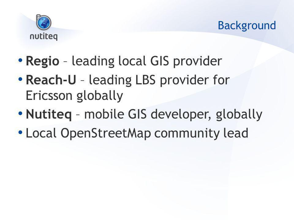 Background Regio – leading local GIS provider Reach-U – leading LBS provider for Ericsson globally Nutiteq – mobile GIS developer, globally Local OpenStreetMap community lead