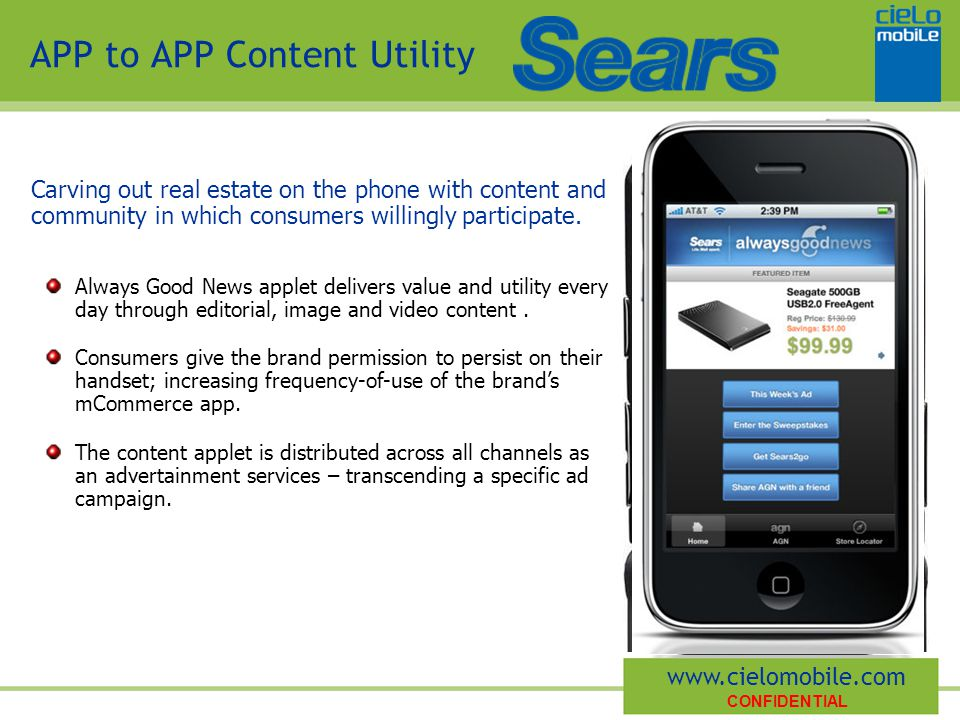 CONFIDENTIAL www.cielomobile.com APP to APP Content Utility Always Good News applet delivers value and utility every day through editorial, image and video content.