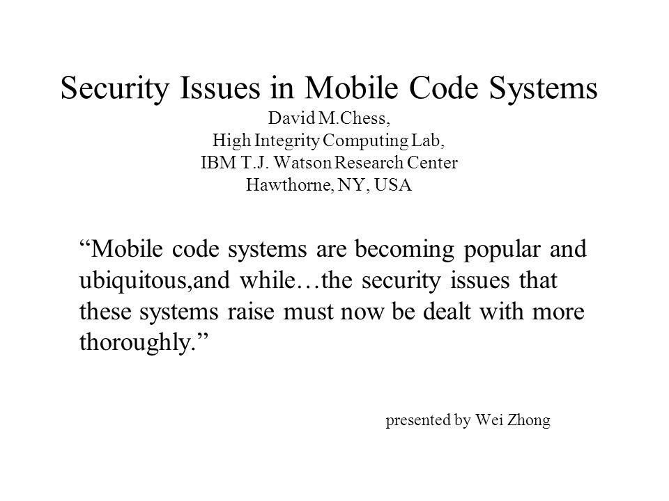 Security Issues in Mobile Code Systems David M.Chess, High Integrity Computing Lab, IBM T.J.