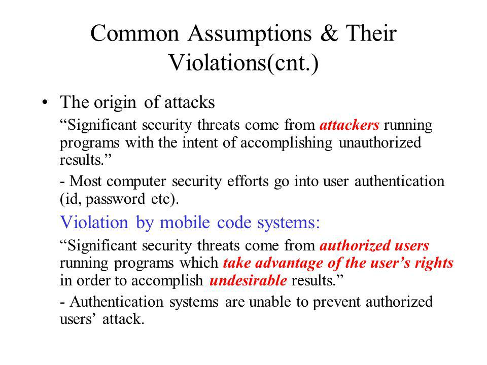 Common Assumptions & Their Violations(cnt.) The origin of attacks Significant security threats come from attackers running programs with the intent of accomplishing unauthorized results.