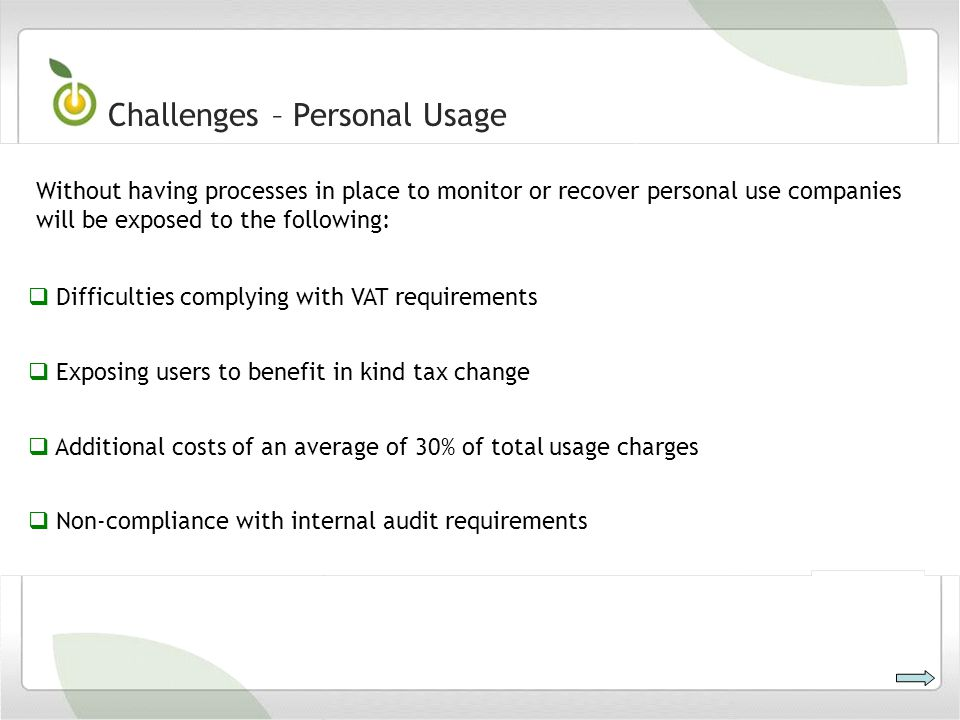 Difficulties complying with VAT requirements Exposing users to benefit in kind tax change Additional costs of an average of 30% of total usage charges Non-compliance with internal audit requirements Challenges – Personal Usage Without having processes in place to monitor or recover personal use companies will be exposed to the following: