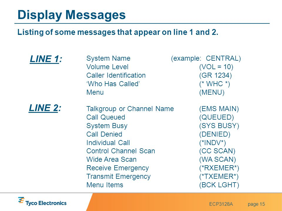 ECP3128Apage 15 Display Messages Listing of some messages that appear on line 1 and 2. Talkgroup or Channel Name(EMS MAIN) Call Queued (QUEUED) System
