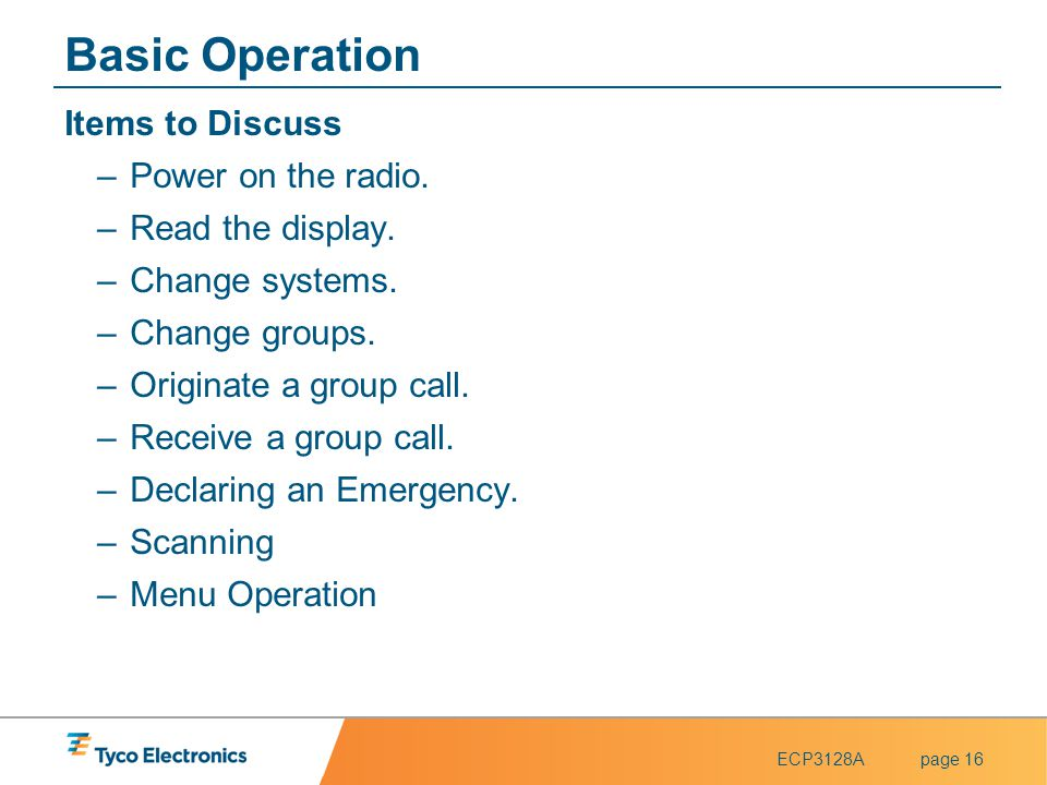 ECP3128Apage 16 Basic Operation Items to Discuss –Power on the radio. –Read the display. –Change systems. –Change groups. –Originate a group call. –Re