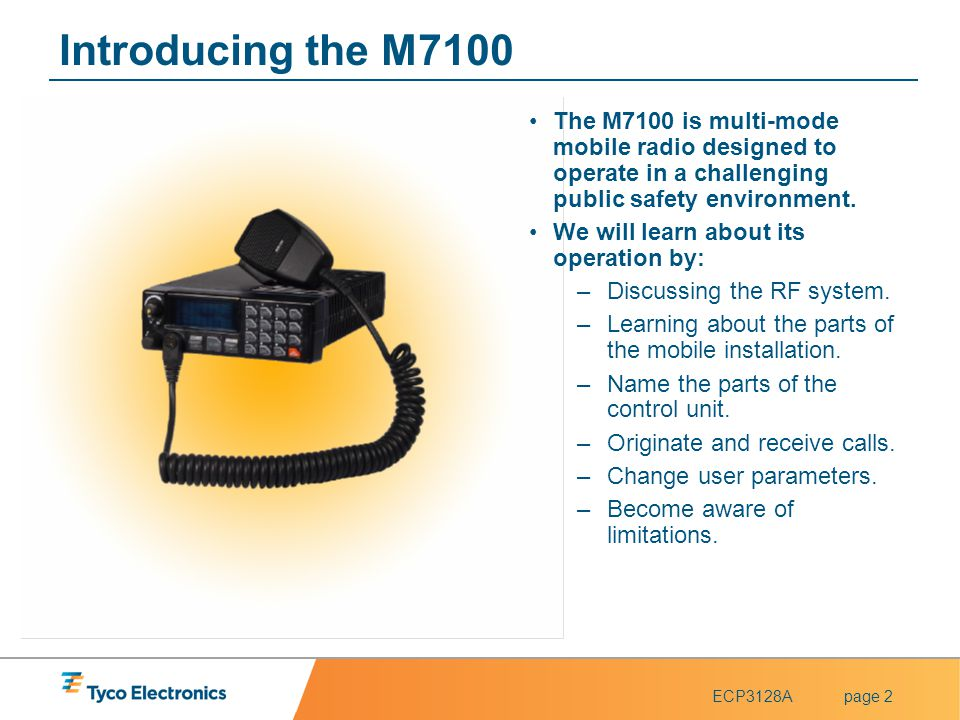 ECP3128Apage 2 Introducing the M7100 The M7100 is multi-mode mobile radio designed to operate in a challenging public safety environment. We will lear
