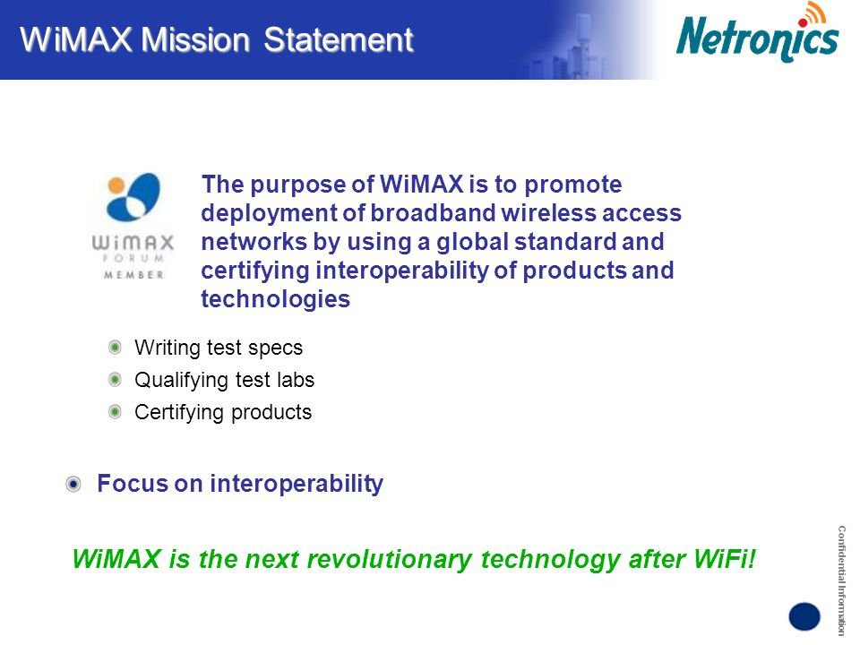 Confidential Information WiMAX Mission Statement WiMAX is the next revolutionary technology after WiFi! Writing test specs Qualifying test labs Certif