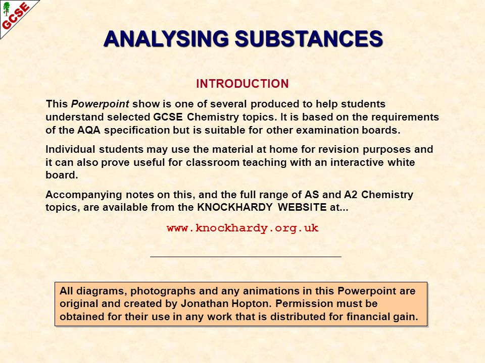 ANALYSING SUBSTANCES INTRODUCTION This Powerpoint show is one of several produced to help students understand selected GCSE Chemistry topics. It is ba
