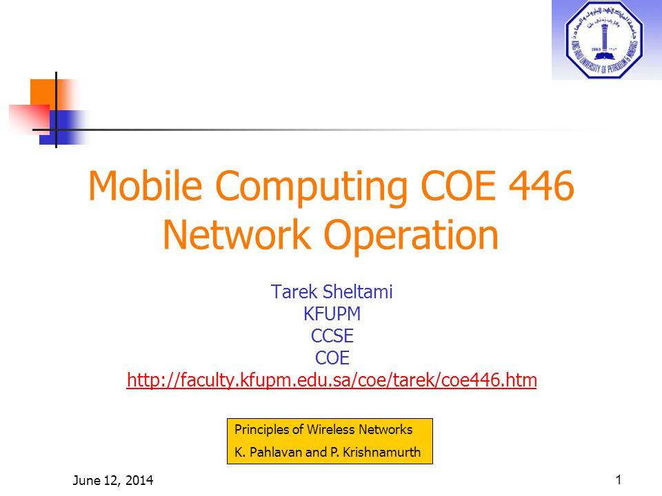 June 12, 20141 Mobile Computing COE 446 Network Operation Tarek Sheltami KFUPM CCSE COE http://faculty.kfupm.edu.sa/coe/tarek/coe446.htm Principles of Wireless Networks K.