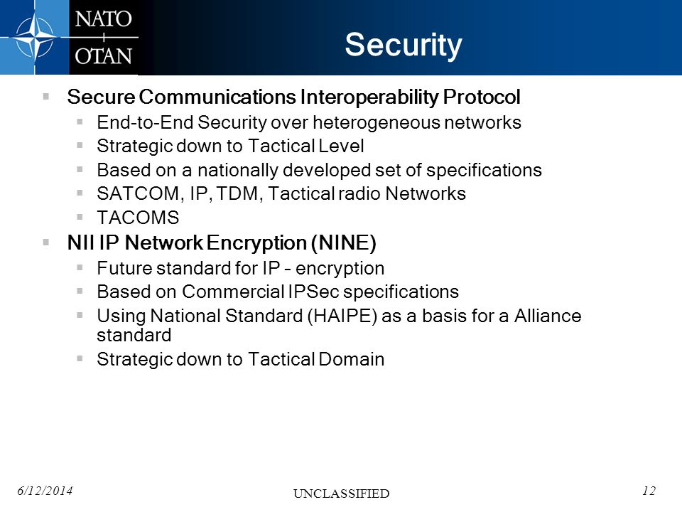 6/12/201412 UNCLASSIFIED Security Secure Communications Interoperability Protocol End-to-End Security over heterogeneous networks Strategic down to Tactical Level Based on a nationally developed set of specifications SATCOM, IP, TDM, Tactical radio Networks TACOMS NII IP Network Encryption (NINE) Future standard for IP – encryption Based on Commercial IPSec specifications Using National Standard (HAIPE) as a basis for a Alliance standard Strategic down to Tactical Domain
