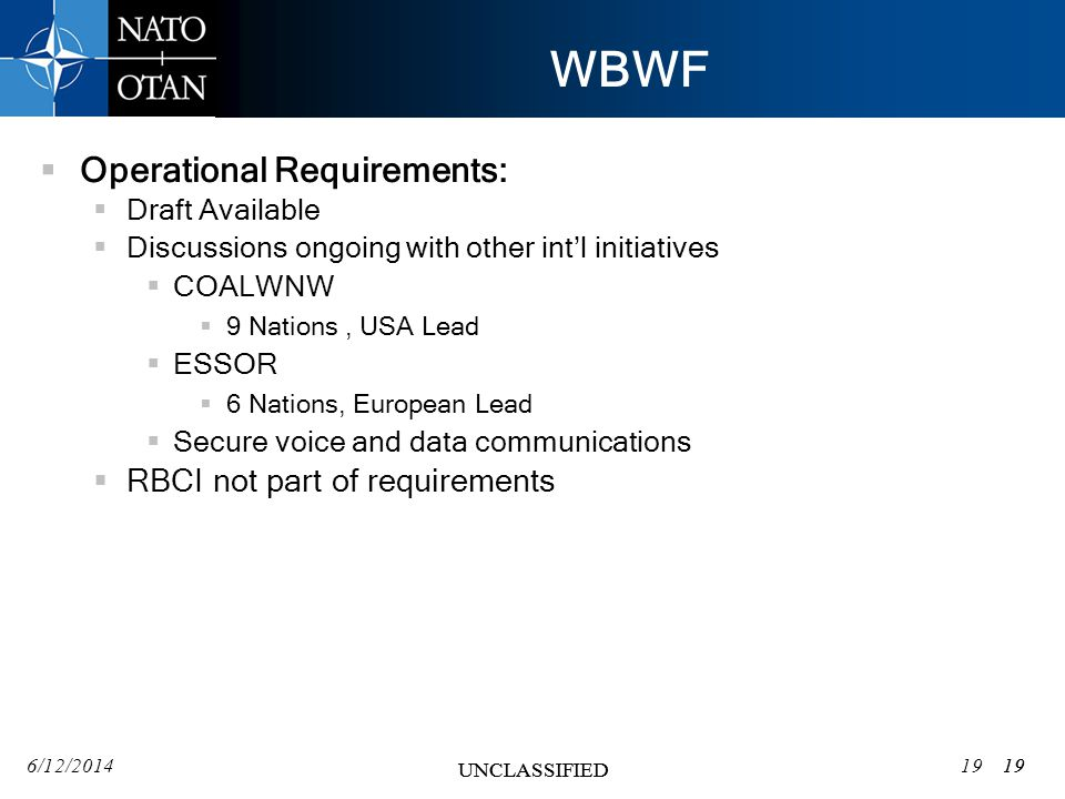 6/12/201419 UNCLASSIFIED 19 UNCLASSIFIED WBWF Operational Requirements: Draft Available Discussions ongoing with other intl initiatives COALWNW 9 Nations, USA Lead ESSOR 6 Nations, European Lead Secure voice and data communications RBCI not part of requirements 19