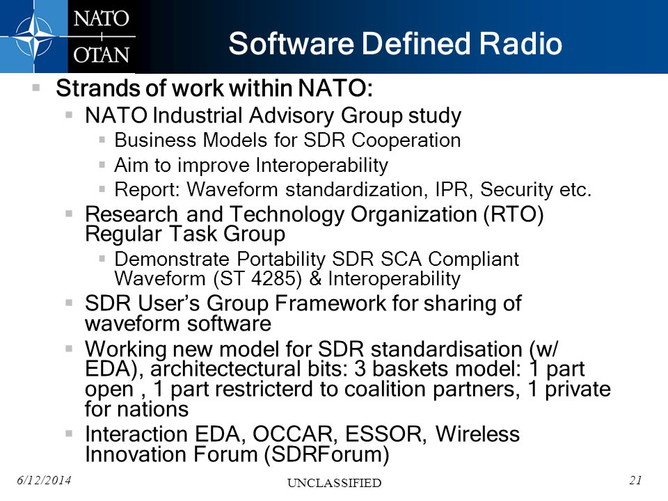 6/12/201421 UNCLASSIFIED Software Defined Radio Strands of work within NATO: NATO Industrial Advisory Group study Business Models for SDR Cooperation Aim to improve Interoperability Report: Waveform standardization, IPR, Security etc.