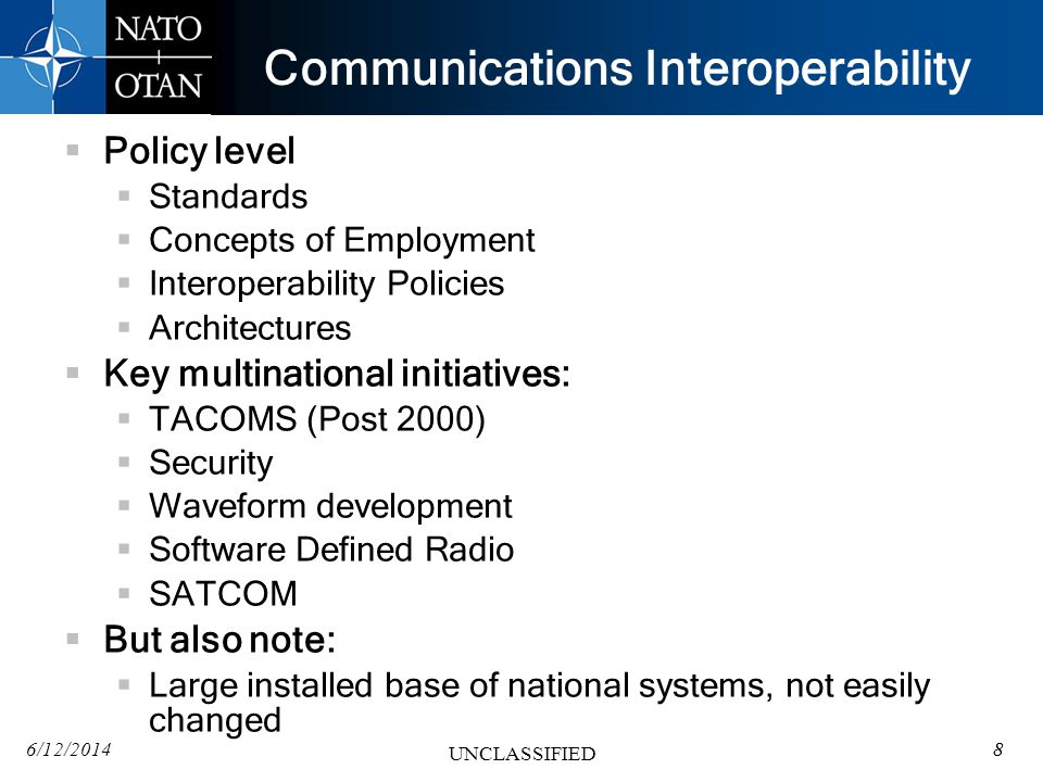 6/12/20148 UNCLASSIFIED Communications Interoperability Policy level Standards Concepts of Employment Interoperability Policies Architectures Key multinational initiatives: TACOMS (Post 2000) Security Waveform development Software Defined Radio SATCOM But also note: Large installed base of national systems, not easily changed 8