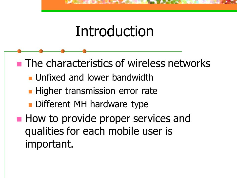 Introduction The characteristics of wireless networks Unfixed and lower bandwidth Higher transmission error rate Different MH hardware type How to pro