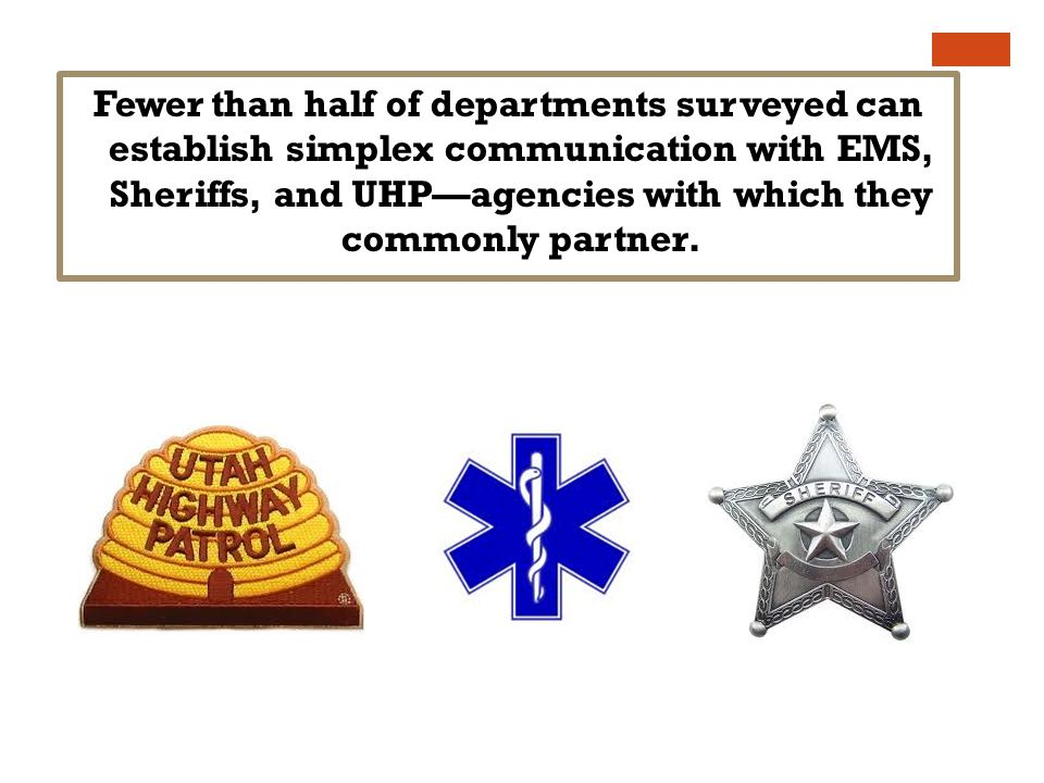 Fewer than half of departments surveyed can establish simplex communication with EMS, Sheriffs, and UHPagencies with which they commonly partner.