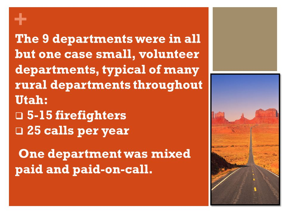 + The 9 departments were in all but one case small, volunteer departments, typical of many rural departments throughout Utah: 5-15 firefighters 25 calls per year One department was mixed paid and paid-on-call.