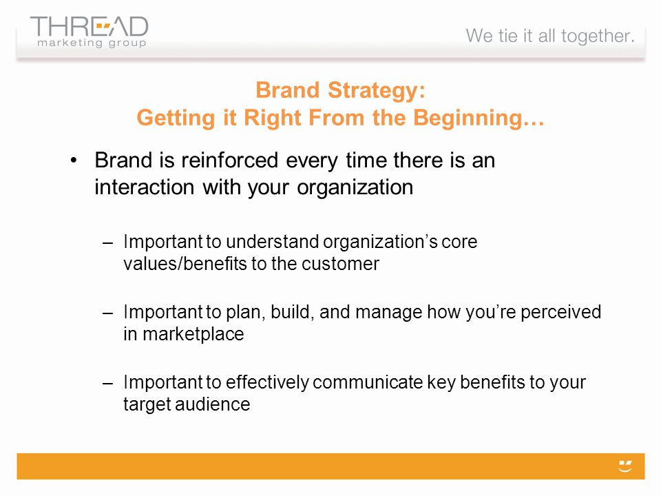 Brand Strategy: Getting it Right From the Beginning… Brand is reinforced every time there is an interaction with your organization –Important to understand organizations core values/benefits to the customer –Important to plan, build, and manage how youre perceived in marketplace –Important to effectively communicate key benefits to your target audience