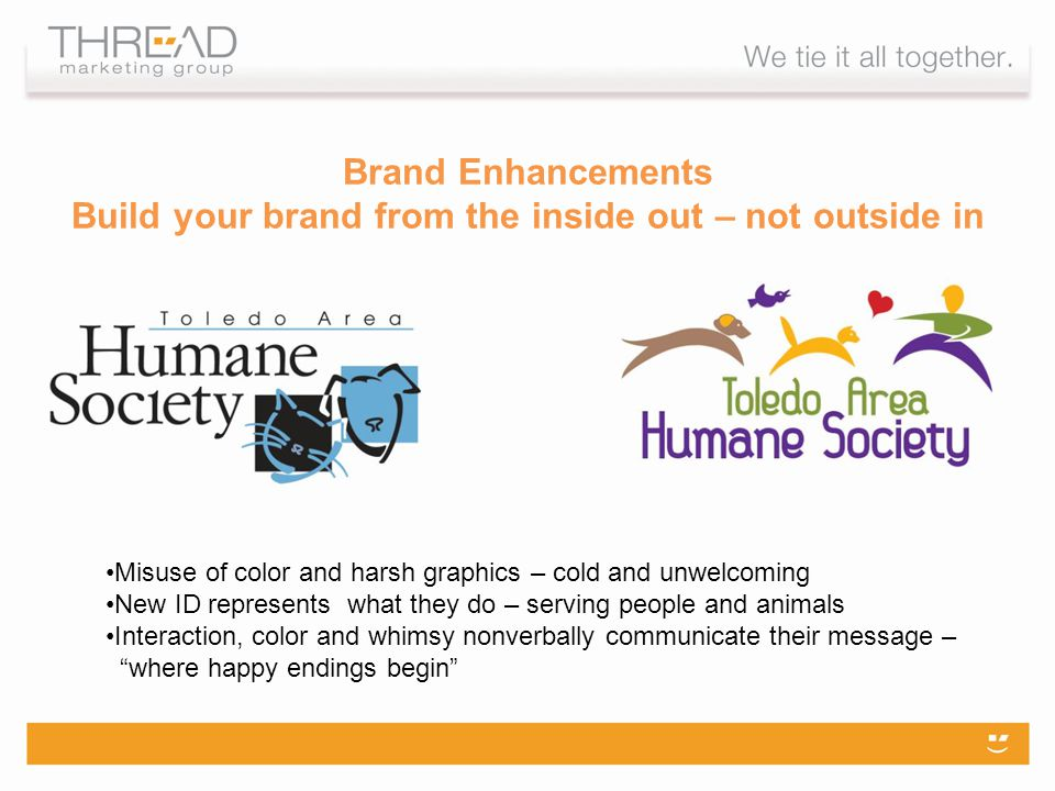Brand Enhancements Build your brand from the inside out – not outside in Misuse of color and harsh graphics – cold and unwelcoming New ID represents what they do – serving people and animals Interaction, color and whimsy nonverbally communicate their message – where happy endings begin