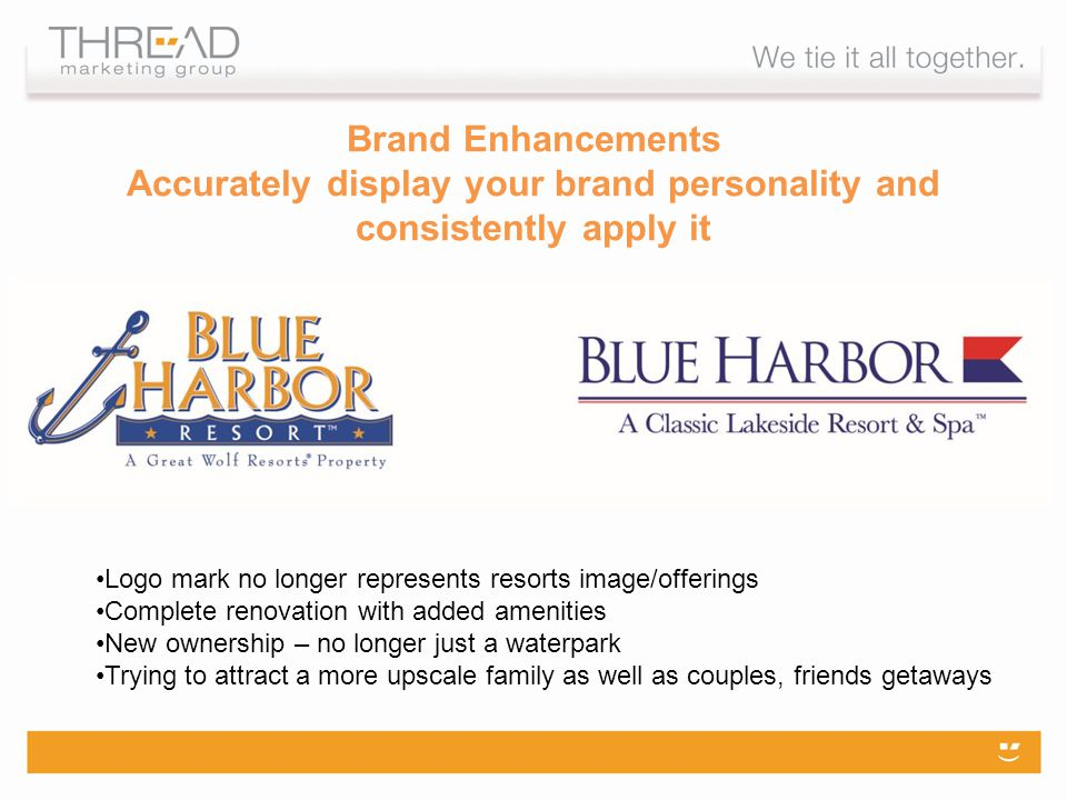 Brand Enhancements Accurately display your brand personality and consistently apply it Logo mark no longer represents resorts image/offerings Complete renovation with added amenities New ownership – no longer just a waterpark Trying to attract a more upscale family as well as couples, friends getaways