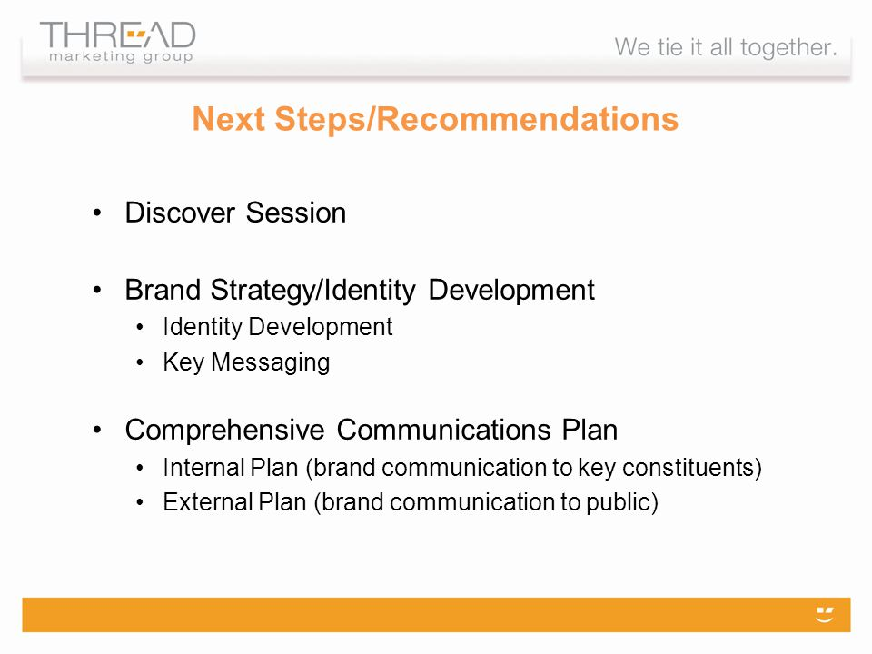 Next Steps/Recommendations Discover Session Brand Strategy/Identity Development Identity Development Key Messaging Comprehensive Communications Plan Internal Plan (brand communication to key constituents) External Plan (brand communication to public)
