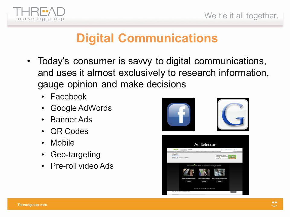 Todays consumer is savvy to digital communications, and uses it almost exclusively to research information, gauge opinion and make decisions Facebook Google AdWords Banner Ads QR Codes Mobile Geo-targeting Pre-roll video Ads Threadgroup.com