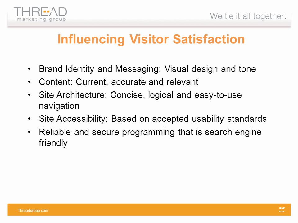 Influencing Visitor Satisfaction Brand Identity and Messaging: Visual design and tone Content: Current, accurate and relevant Site Architecture: Concise, logical and easy-to-use navigation Site Accessibility: Based on accepted usability standards Reliable and secure programming that is search engine friendly Threadgroup.com