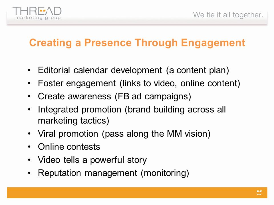 Editorial calendar development (a content plan) Foster engagement (links to video, online content) Create awareness (FB ad campaigns) Integrated promotion (brand building across all marketing tactics) Viral promotion (pass along the MM vision) Online contests Video tells a powerful story Reputation management (monitoring) Creating a Presence Through Engagement
