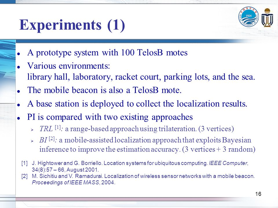 16 Experiments (1) A prototype system with 100 TelosB motes Various environments: library hall, laboratory, racket court, parking lots, and the sea.