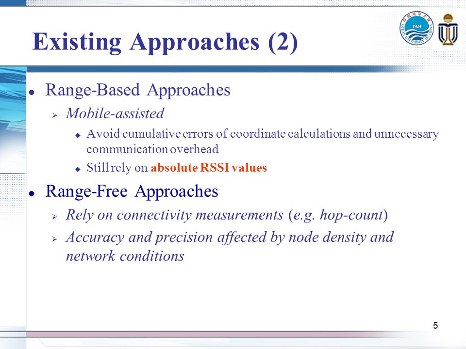 5 Existing Approaches (2) Range-Based Approaches Mobile-assisted Avoid cumulative errors of coordinate calculations and unnecessary communication overhead Still rely on absolute RSSI values Range-Free Approaches Rely on connectivity measurements (e.g.
