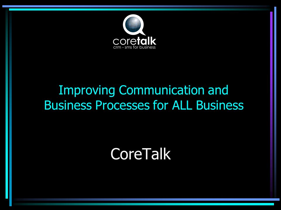 What is CoreTalk A communication event manager that supports Customer Relationship Management Manages: – bi-directional person to person communication via text messaging –Mobile/Cellphone reporting –Database interrogation via a cellphone –Automated database message sending –Text to eMail, eMail to Text, SMS forwarding –SMS Promotions/Marketing And a lot more………..