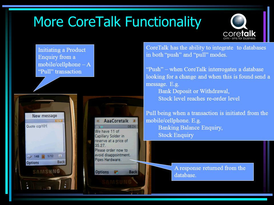 More CoreTalk Functionality Initiating a Product Enquiry from a mobile/cellphone – A Pull transaction A response returned from the database.