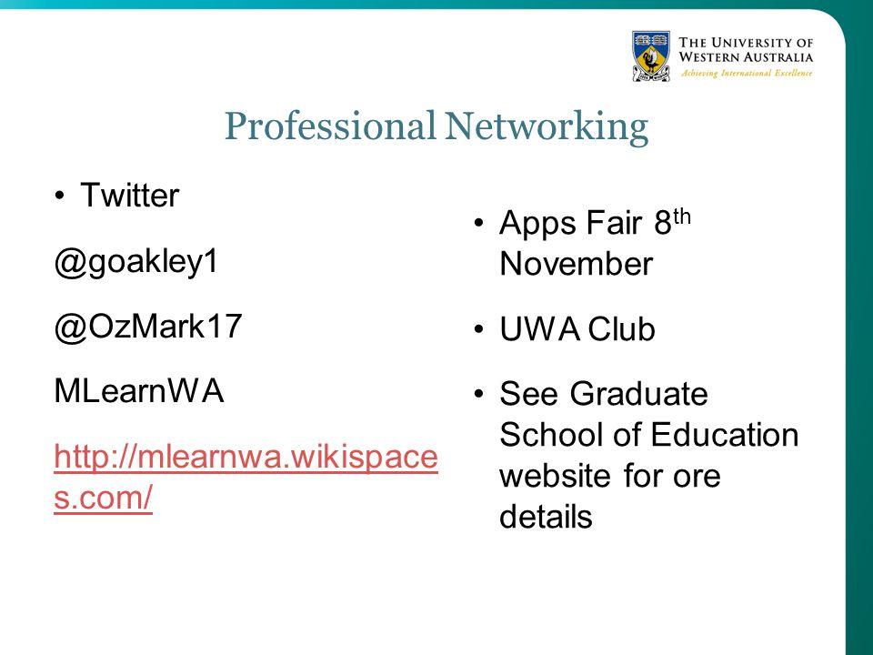 Professional Networking Twitter @goakley1 @OzMark17 MLearnWA http://mlearnwa.wikispace s.com/ Apps Fair 8 th November UWA Club See Graduate School of