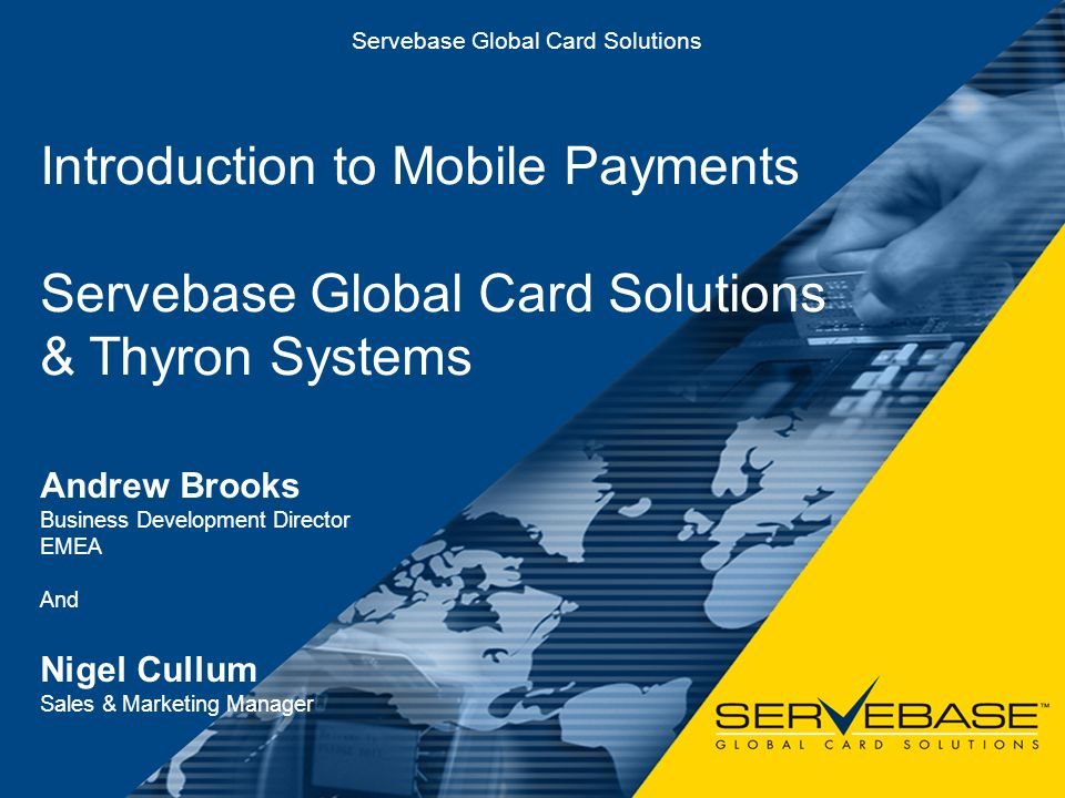 Mobile Payment Solutions Servebase Global Card Solutions Introduction to Mobile Payments Servebase Global Card Solutions & Thyron Systems Andrew Brook