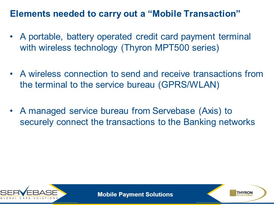 Mobile Payment Solutions Elements needed to carry out a Mobile Transaction A portable, battery operated credit card payment terminal with wireless tec