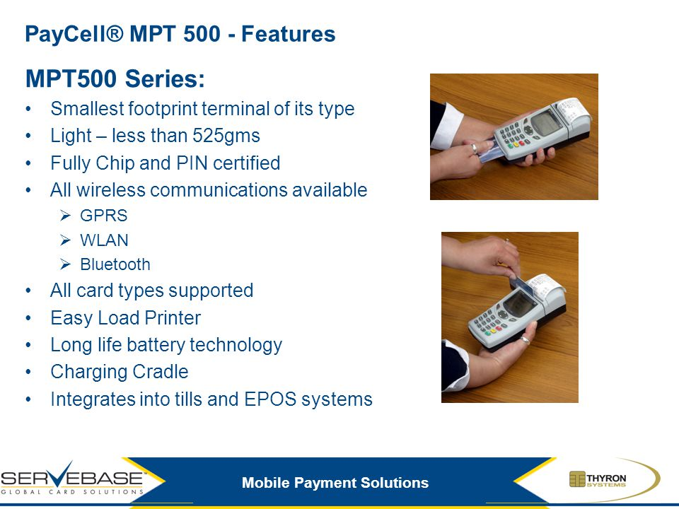 Mobile Payment Solutions PayCell® MPT 500 - Features MPT500 Series: Smallest footprint terminal of its type Light – less than 525gms Fully Chip and PI