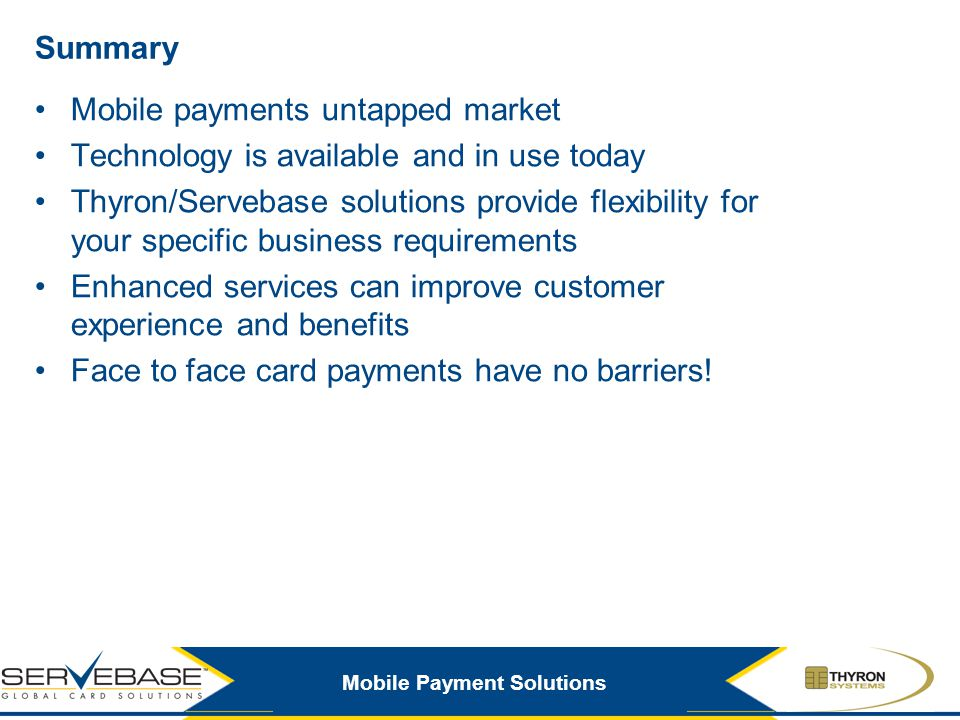 Mobile Payment Solutions Summary Mobile payments untapped market Technology is available and in use today Thyron/Servebase solutions provide flexibili
