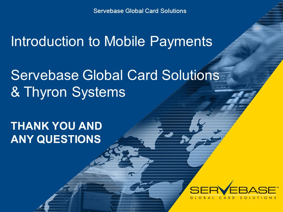 Mobile Payment Solutions Servebase Global Card Solutions THANK YOU AND ANY QUESTIONS Introduction to Mobile Payments Servebase Global Card Solutions &